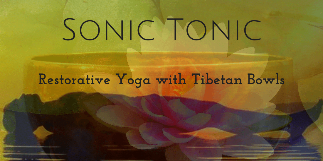 Sonic Tonic Restorative Yoga Elixir with Tibetan Bowls