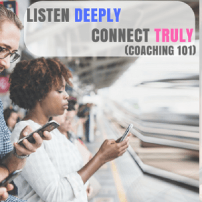 Listen Deeply. Connect Truly. (Coaching 101)